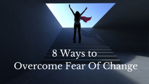 8 ways to overcome fear of change