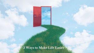 3 Ways to Make Life Easier 1