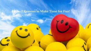 7 Reasons to Make Time for Fun!